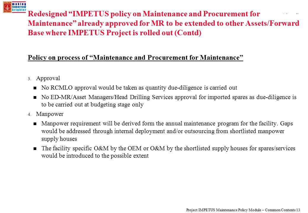 108319_Macros Project IMPETUS Maintenance Policy Module – Common Contents 13 Redesigned IMPETUS policy on Maintenance and Procurement for Maintenance already approved for MR to be extended to other Assets/Forward Base where IMPETUS Project is rolled out (Contd) Policy on process of Maintenance and Procurement for Maintenance 3.