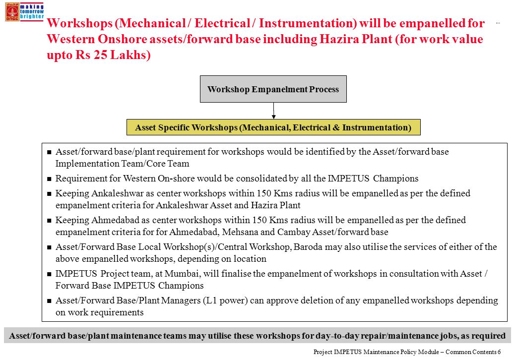 108319_Macros Project IMPETUS Maintenance Policy Module – Common Contents 6 Workshops (Mechanical / Electrical / Instrumentation) will be empanelled for Western Onshore assets/forward base including Hazira Plant (for work value upto Rs 25 Lakhs) Workshop Empanelment Process Asset Specific Workshops (Mechanical, Electrical & Instrumentation) Asset/forward base/plant requirement for workshops would be identified by the Asset/forward base Implementation Team/Core Team Requirement for Western On-shore would be consolidated by all the IMPETUS Champions Keeping Ankaleshwar as center workshops within 150 Kms radius will be empanelled as per the defined empanelment criteria for Ankaleshwar Asset and Hazira Plant Keeping Ahmedabad as center workshops within 150 Kms radius will be empanelled as per the defined empanelment criteria for for Ahmedabad, Mehsana and Cambay Asset/forward base Asset/Forward Base Local Workshop(s)/Central Workshop, Baroda may also utilise the services of either of the above empanelled workshops, depending on location IMPETUS Project team, at Mumbai, will finalise the empanelment of workshops in consultation with Asset / Forward Base IMPETUS Champions Asset/Forward Base/Plant Managers (L1 power) can approve deletion of any empanelled workshops depending on work requirements Asset/forward base/plant maintenance teams may utilise these workshops for day-to-day repair/maintenance jobs, as required
