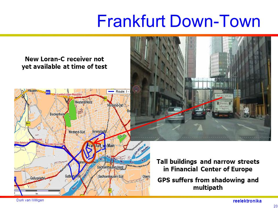 Durk van Willigen 20 reelektronika Frankfurt Down-Town Tall buildings and narrow streets in Financial Center of Europe GPS suffers from shadowing and multipath New Loran-C receiver not yet available at time of test