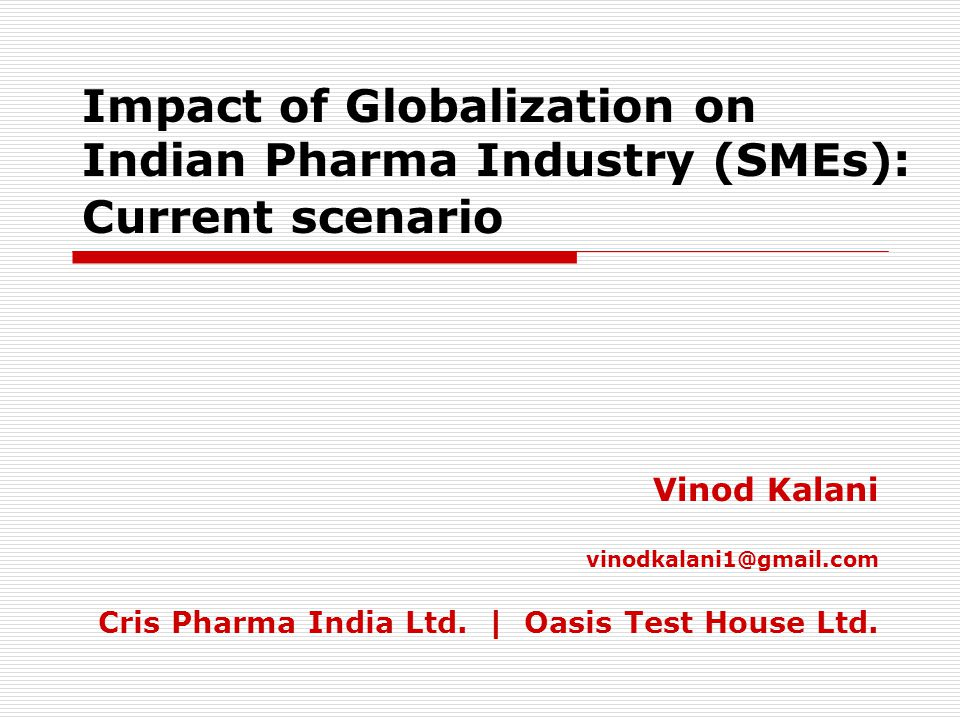 Impact of Globalization on Indian Pharma Industry (SMEs): Current scenario Vinod Kalani vinodkalani1@gmail.com Cris Pharma India Ltd.