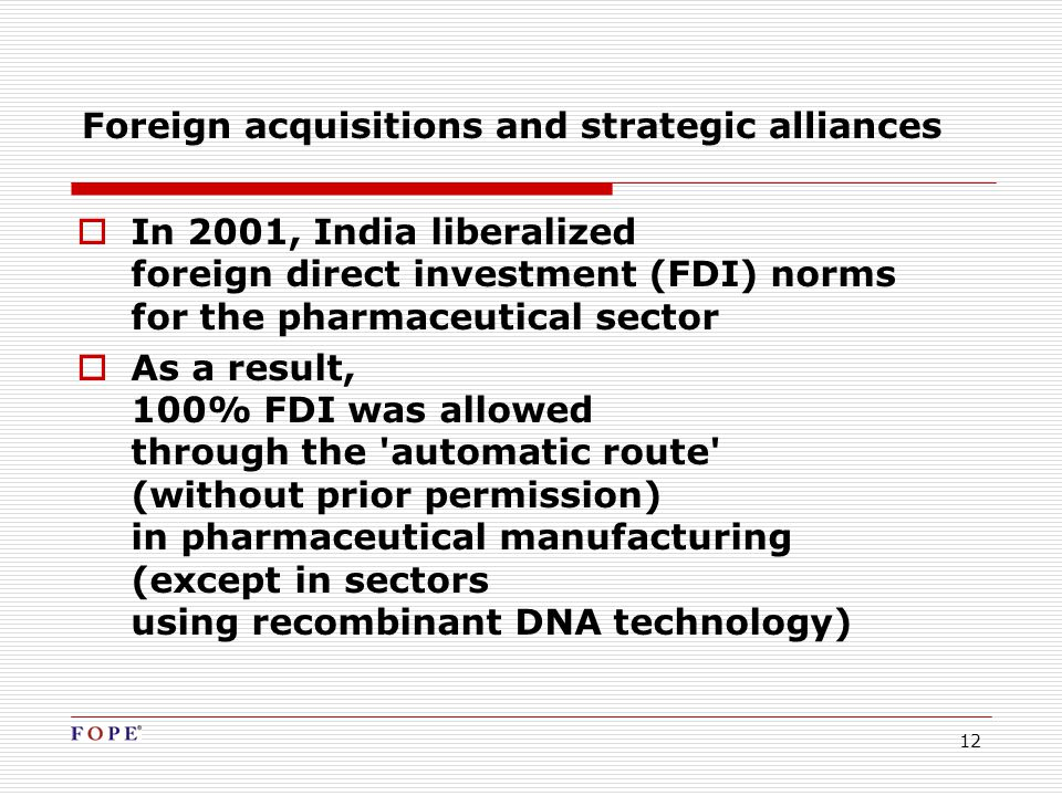 12 Foreign acquisitions and strategic alliances  In 2001, India liberalized foreign direct investment (FDI) norms for the pharmaceutical sector  As a result, 100% FDI was allowed through the automatic route (without prior permission) in pharmaceutical manufacturing (except in sectors using recombinant DNA technology)