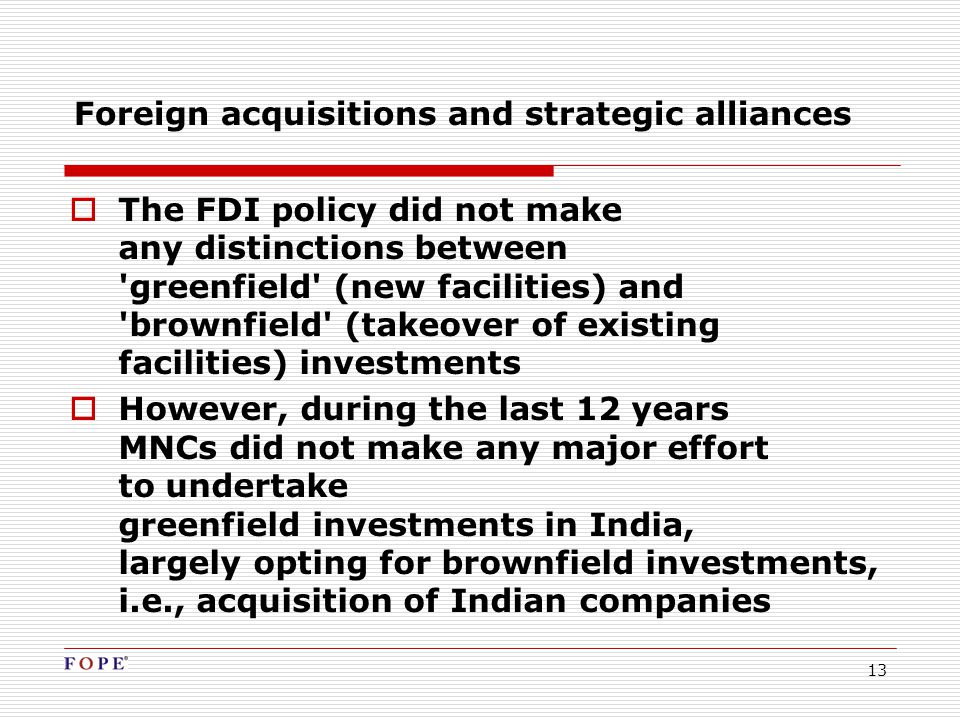 13 Foreign acquisitions and strategic alliances  The FDI policy did not make any distinctions between greenfield (new facilities) and brownfield (takeover of existing facilities) investments  However, during the last 12 years MNCs did not make any major effort to undertake greenfield investments in India, largely opting for brownfield investments, i.e., acquisition of Indian companies