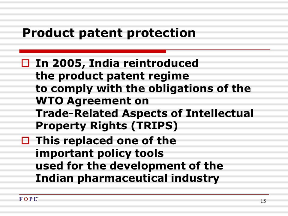15 Product patent protection  In 2005, India reintroduced the product patent regime to comply with the obligations of the WTO Agreement on Trade-Related Aspects of Intellectual Property Rights (TRIPS)  This replaced one of the important policy tools used for the development of the Indian pharmaceutical industry