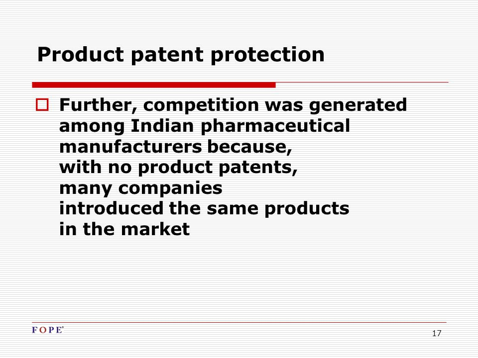 17 Product patent protection  Further, competition was generated among Indian pharmaceutical manufacturers because, with no product patents, many companies introduced the same products in the market