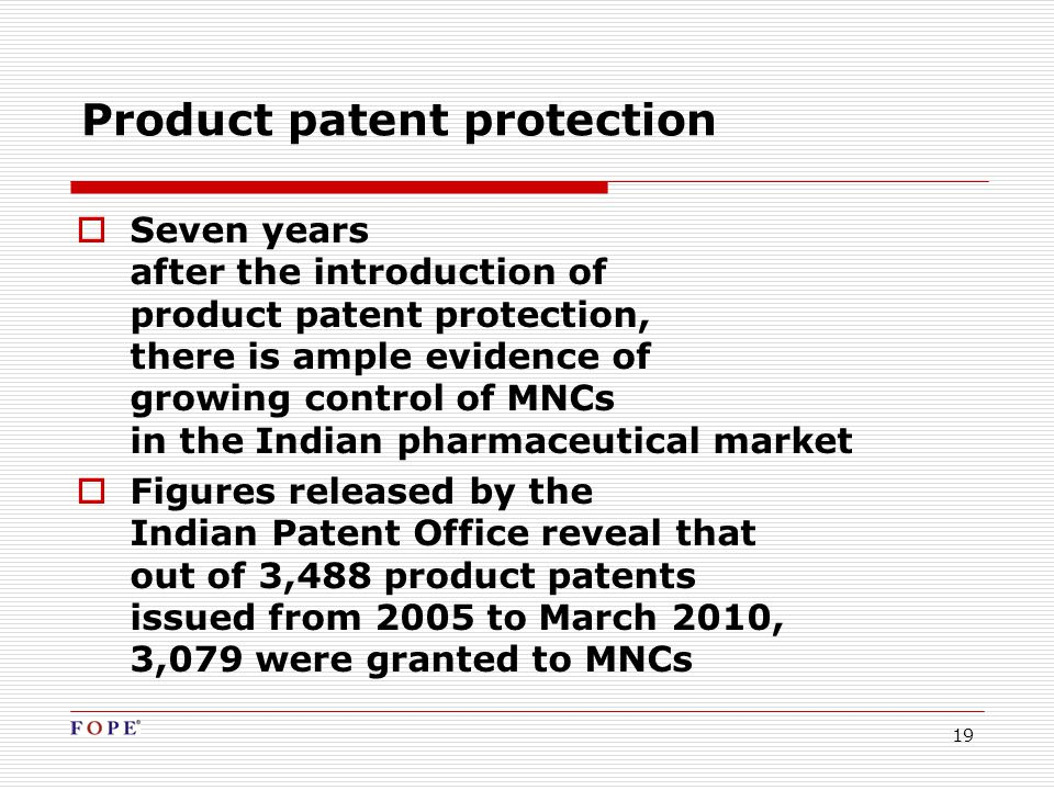 19 Product patent protection  Seven years after the introduction of product patent protection, there is ample evidence of growing control of MNCs in the Indian pharmaceutical market  Figures released by the Indian Patent Office reveal that out of 3,488 product patents issued from 2005 to March 2010, 3,079 were granted to MNCs