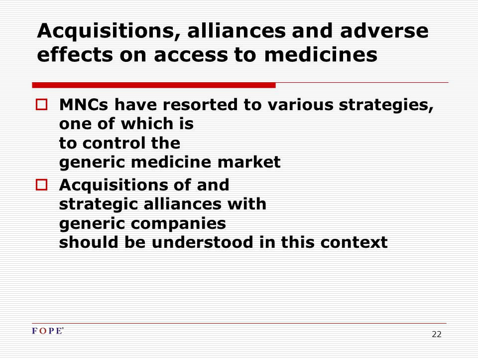 22 Acquisitions, alliances and adverse effects on access to medicines  MNCs have resorted to various strategies, one of which is to control the generic medicine market  Acquisitions of and strategic alliances with generic companies should be understood in this context