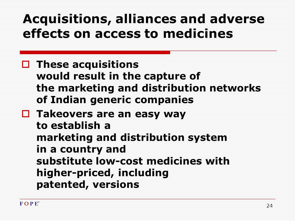 24 Acquisitions, alliances and adverse effects on access to medicines  These acquisitions would result in the capture of the marketing and distribution networks of Indian generic companies  Takeovers are an easy way to establish a marketing and distribution system in a country and substitute low-cost medicines with higher-priced, including patented, versions