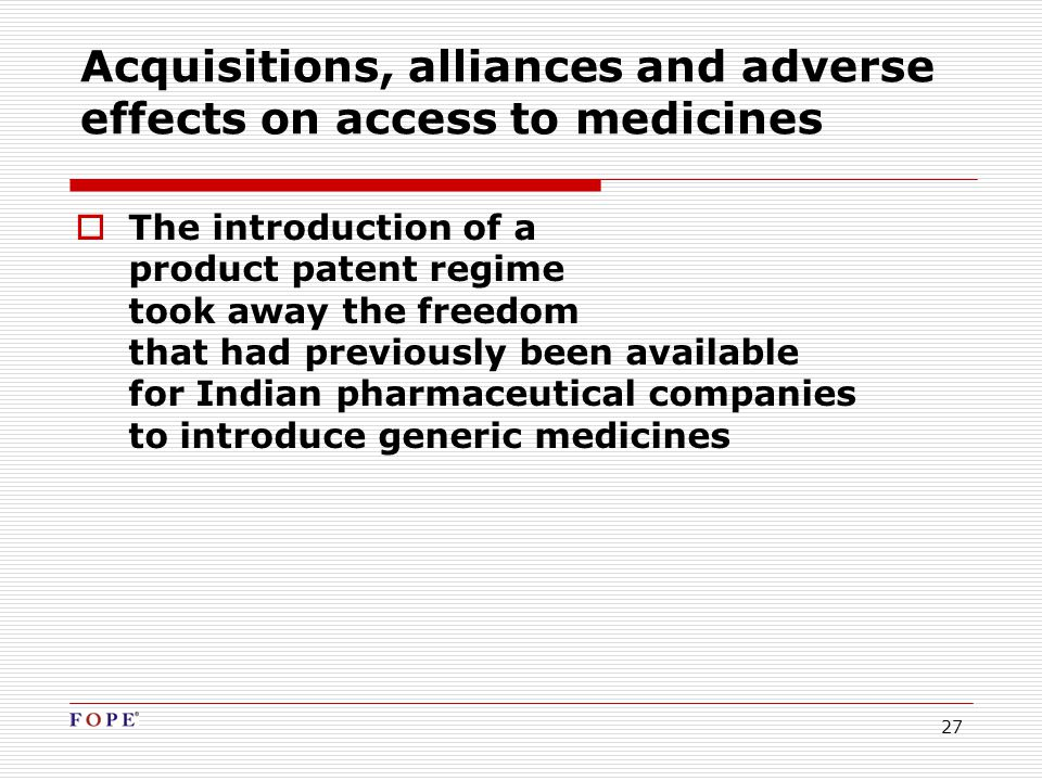 27 Acquisitions, alliances and adverse effects on access to medicines  The introduction of a product patent regime took away the freedom that had previously been available for Indian pharmaceutical companies to introduce generic medicines