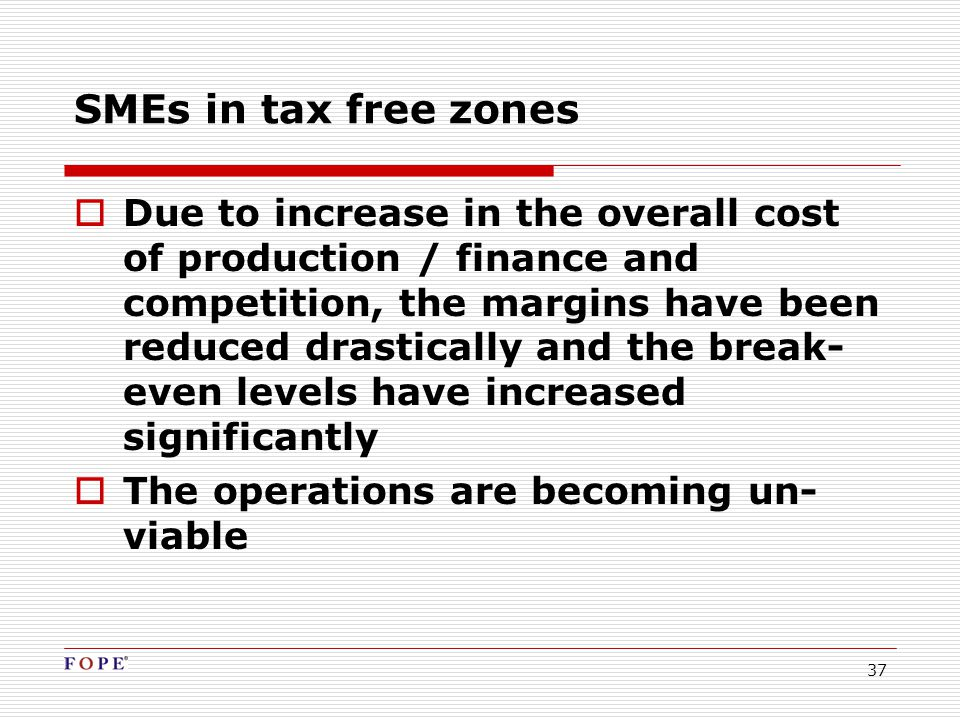 37  Due to increase in the overall cost of production / finance and competition, the margins have been reduced drastically and the break- even levels have increased significantly  The operations are becoming un- viable SMEs in tax free zones