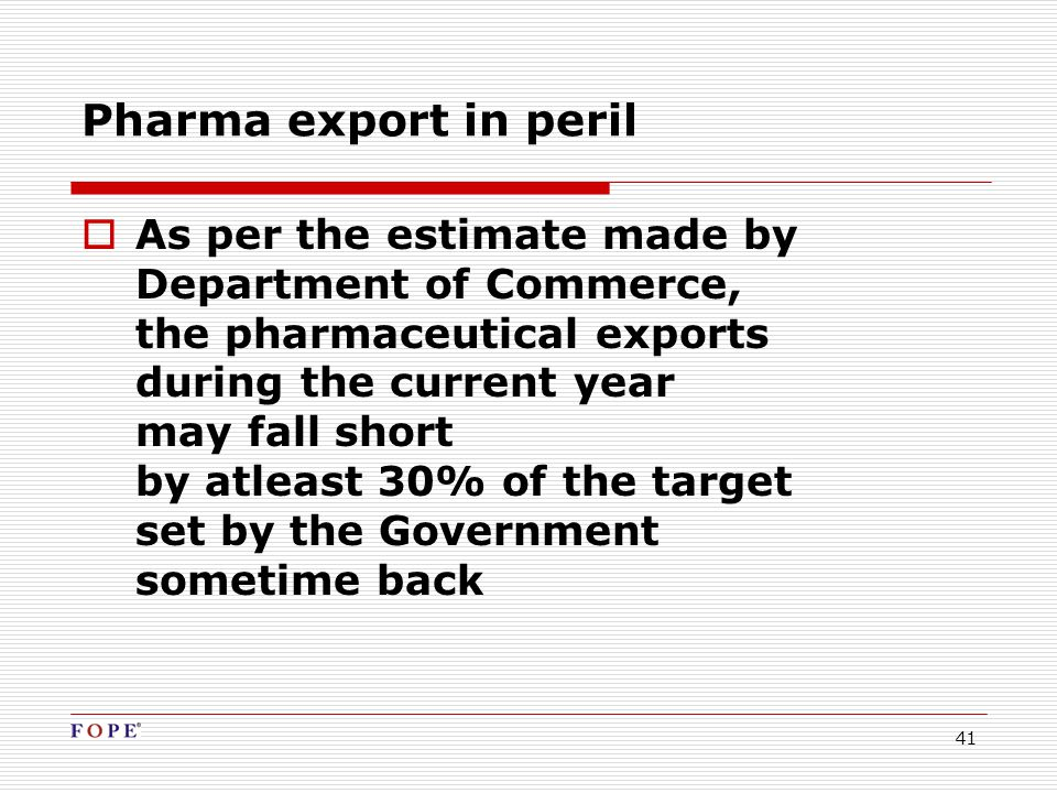 41  As per the estimate made by Department of Commerce, the pharmaceutical exports during the current year may fall short by atleast 30% of the target set by the Government sometime back Pharma export in peril