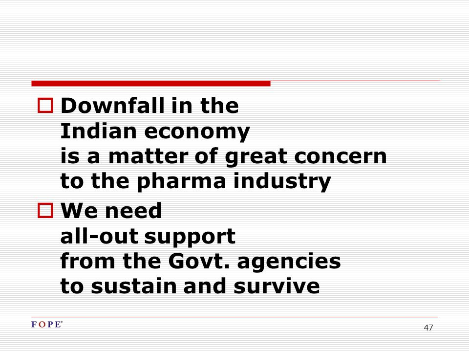 47  Downfall in the Indian economy is a matter of great concern to the pharma industry  We need all-out support from the Govt.