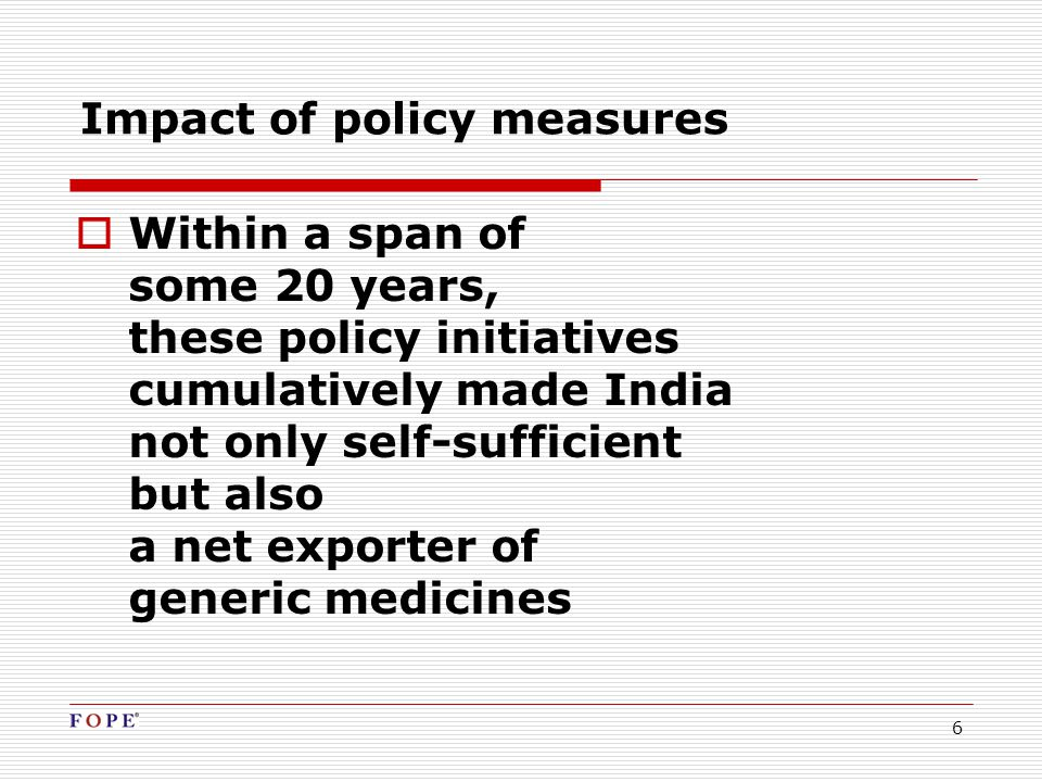 6 Impact of policy measures  Within a span of some 20 years, these policy initiatives cumulatively made India not only self-sufficient but also a net exporter of generic medicines