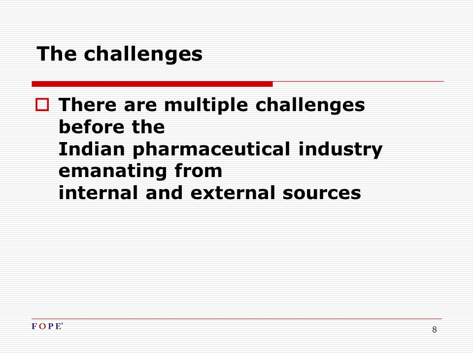 8 The challenges  There are multiple challenges before the Indian pharmaceutical industry emanating from internal and external sources
