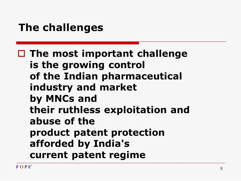 9 The challenges  The most important challenge is the growing control of the Indian pharmaceutical industry and market by MNCs and their ruthless exploitation and abuse of the product patent protection afforded by India s current patent regime