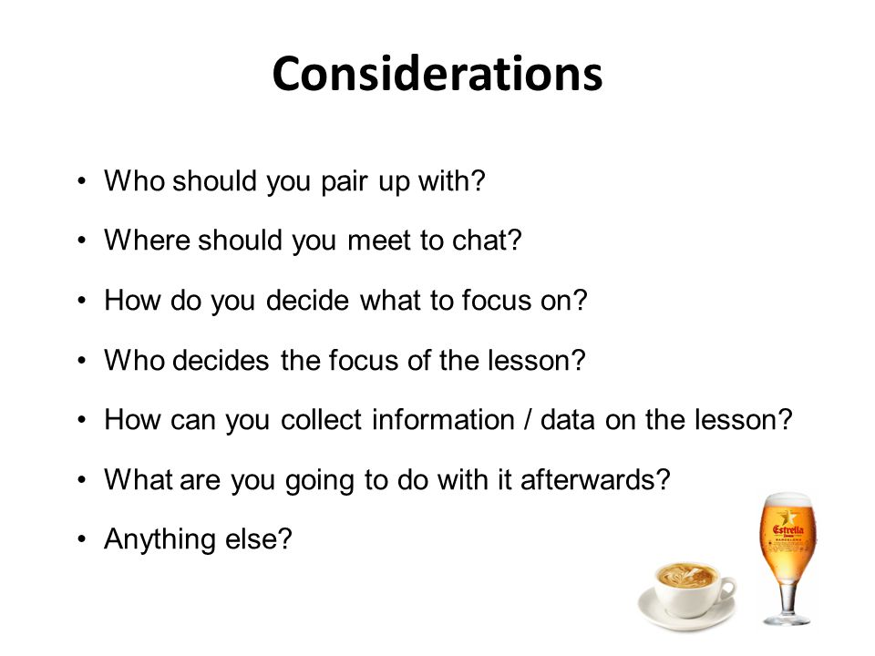 Considerations Who should you pair up with. Where should you meet to chat.
