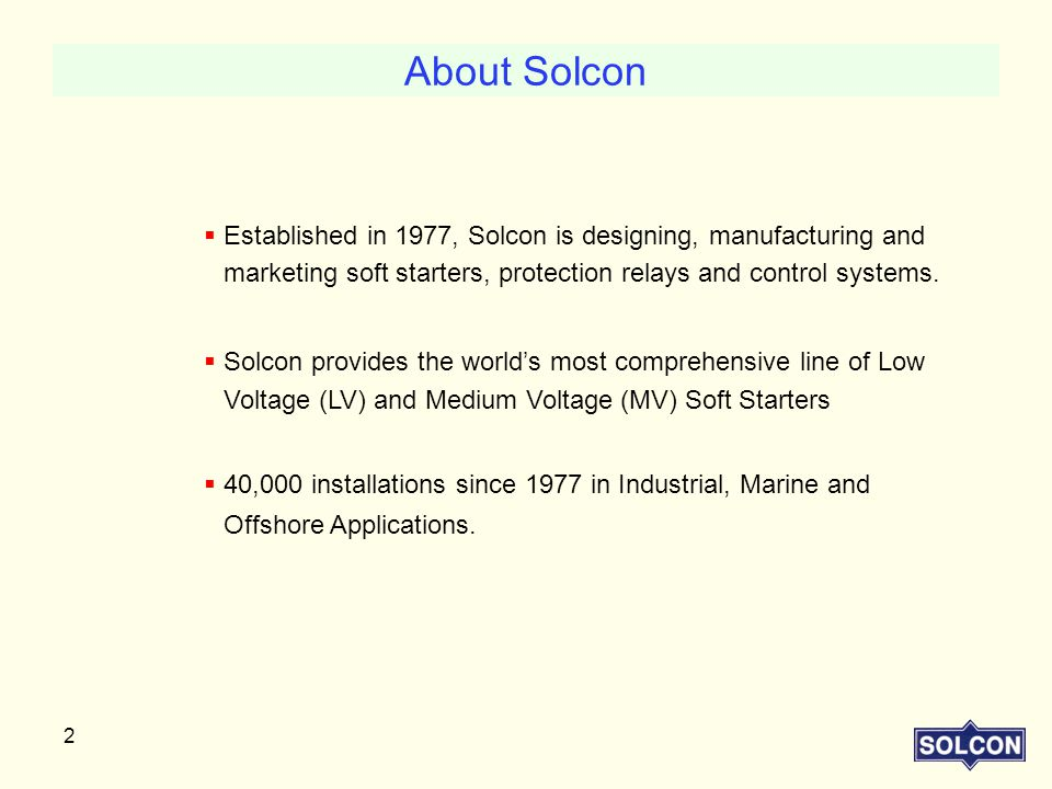 2  Established in 1977, Solcon is designing, manufacturing and marketing soft starters, protection relays and control systems.