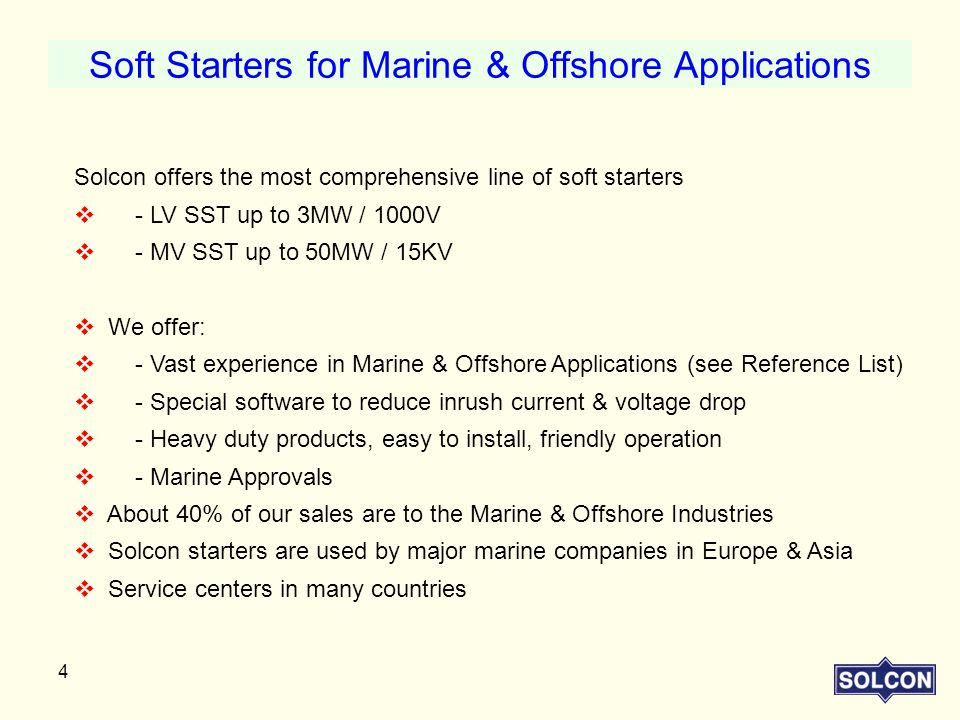4 Solcon offers the most comprehensive line of soft starters  - LV SST up to 3MW / 1000V  - MV SST up to 50MW / 15KV  We offer:  - Vast experience in Marine & Offshore Applications (see Reference List)  - Special software to reduce inrush current & voltage drop  - Heavy duty products, easy to install, friendly operation  - Marine Approvals  About 40% of our sales are to the Marine & Offshore Industries  Solcon starters are used by major marine companies in Europe & Asia  Service centers in many countries Soft Starters for Marine & Offshore Applications