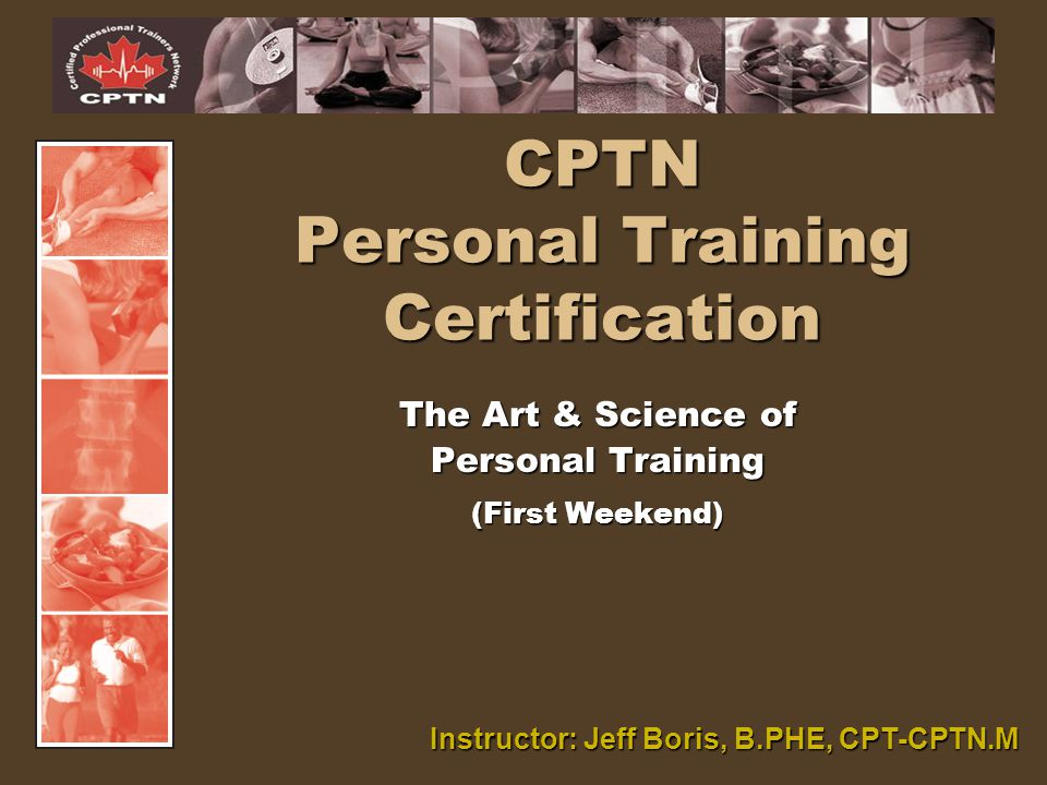 CPTN Personal Training Certification The Art & Science of Personal Training (First Weekend) Instructor: Jeff Boris, B.PHE, CPT-CPTN.M