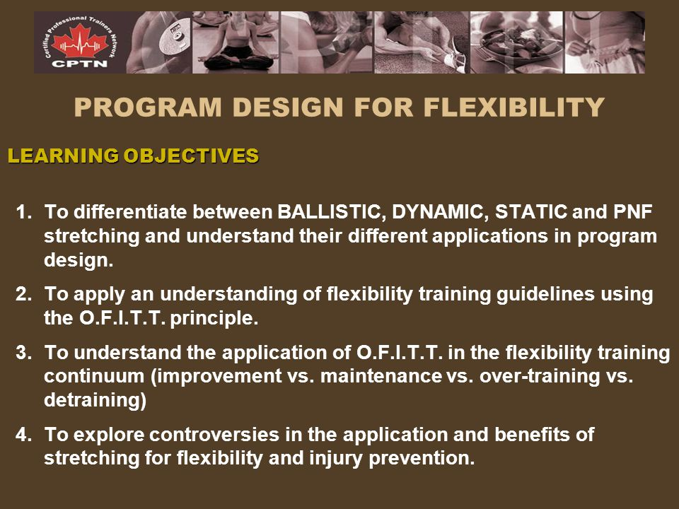 PROGRAM DESIGN FOR FLEXIBILITY LEARNING OBJECTIVES 1.To differentiate between BALLISTIC, DYNAMIC, STATIC and PNF stretching and understand their diffe