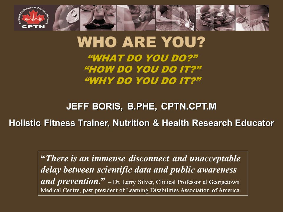 """WHAT DO YOU DO?"" ""HOW DO YOU DO IT?"" ""WHY DO YOU DO IT?"" WHO ARE YOU? JEFF BORIS, B.PHE, CPTN.CPT.M Holistic Fitness Trainer, Nutrition & Health Rese"