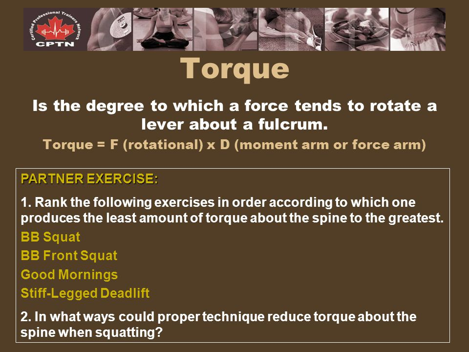 Torque Is the degree to which a force tends to rotate a lever about a fulcrum. Torque = F (rotational) x D (moment arm or force arm) PARTNER EXERCISE: