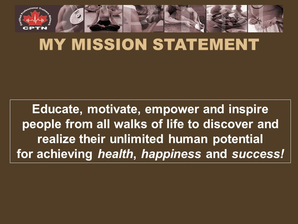 MY MISSION STATEMENT Educate, motivate, empower and inspire people from all walks of life to discover and realize their unlimited human potential for