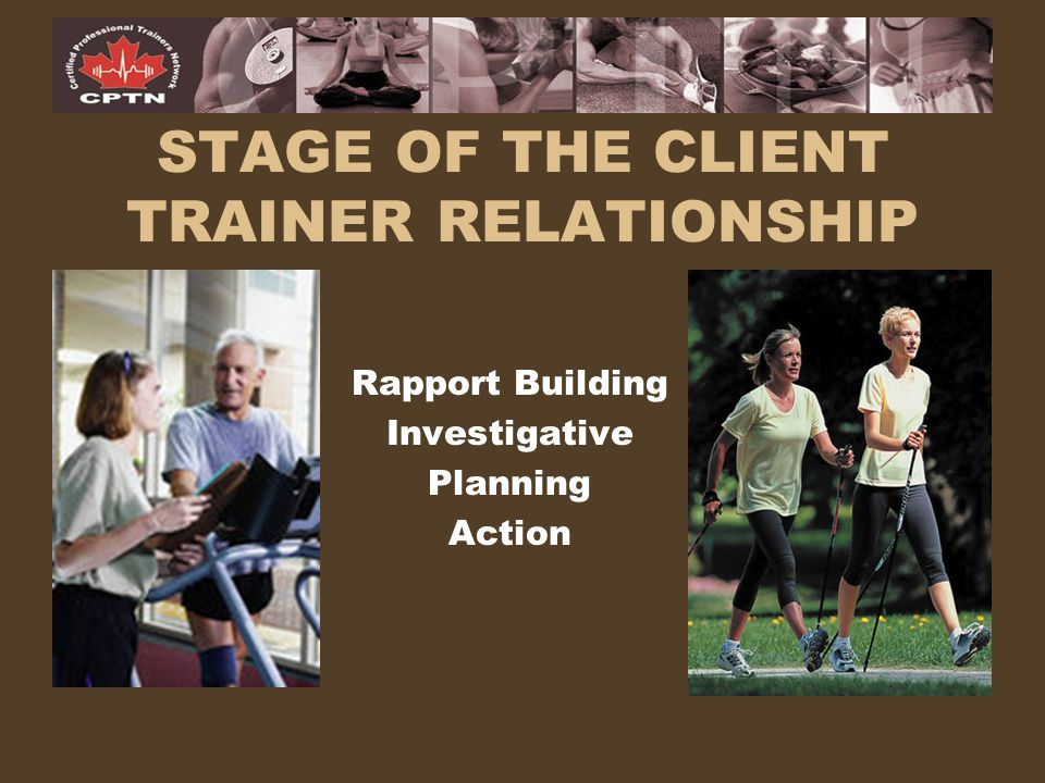 STAGE OF THE CLIENT TRAINER RELATIONSHIP Rapport Building Investigative Planning Action