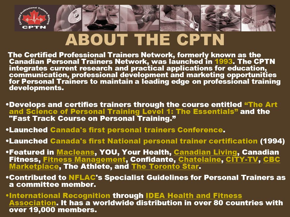 ABOUT THE CPTN The Certified Professional Trainers Network, formerly known as the Canadian Personal Trainers Network, was launched in 1993. The CPTN i