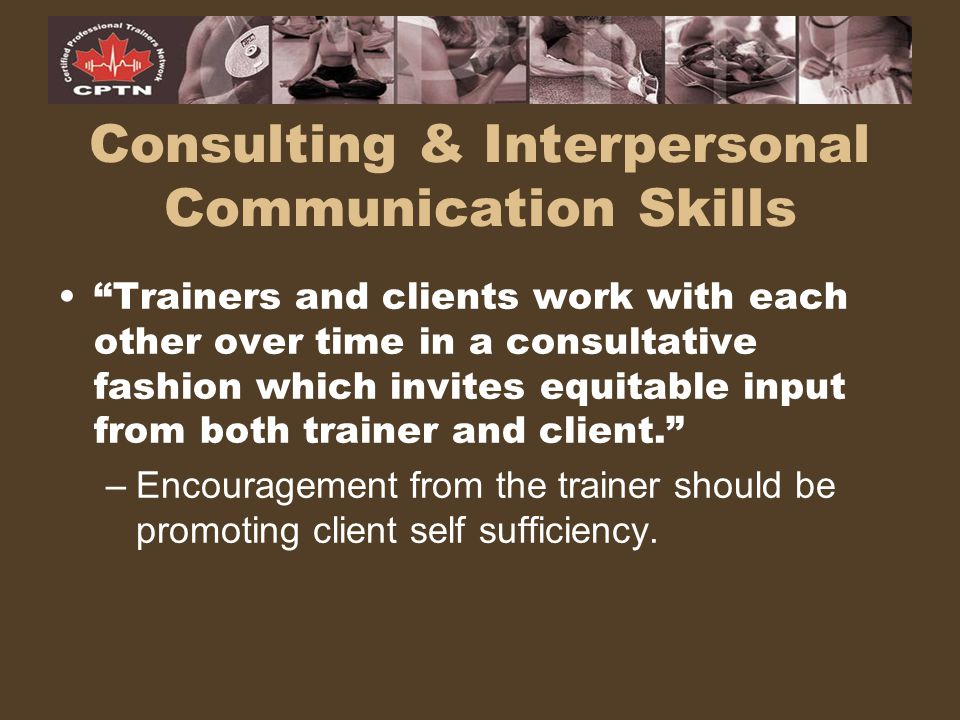"Consulting & Interpersonal Communication Skills ""Trainers and clients work with each other over time in a consultative fashion which invites equitable"