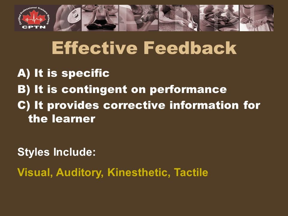 Effective Feedback A) It is specific B) It is contingent on performance C) It provides corrective information for the learner Styles Include: Visual,