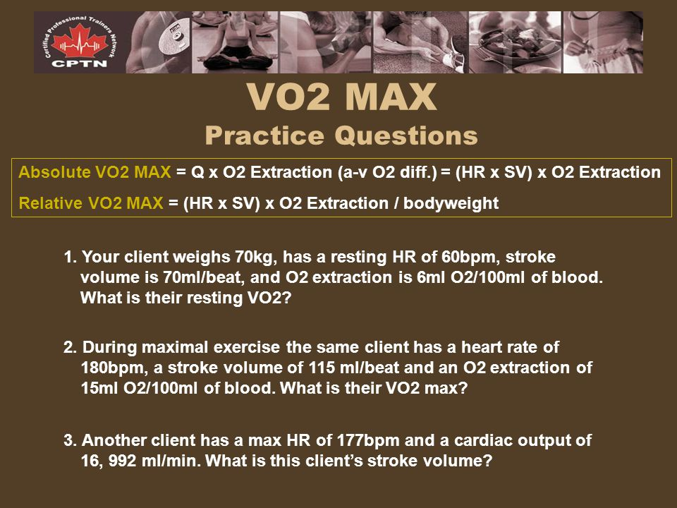 VO2 MAX Practice Questions 1. Your client weighs 70kg, has a resting HR of 60bpm, stroke volume is 70ml/beat, and O2 extraction is 6ml O2/100ml of blo