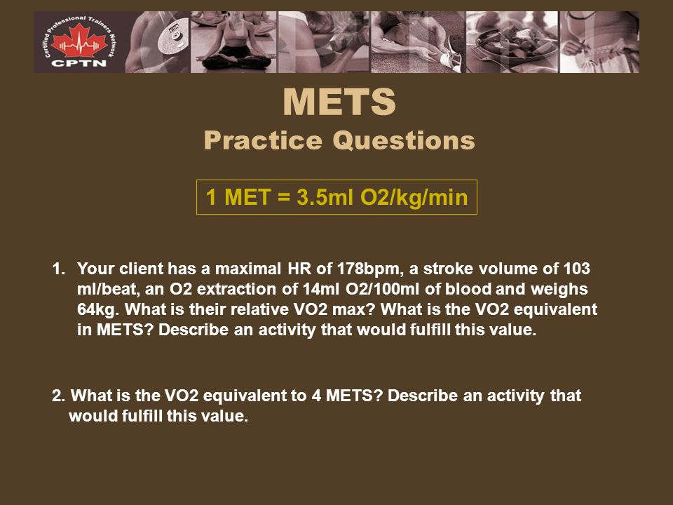 METS Practice Questions 1 MET = 3.5ml O2/kg/min 1.Your client has a maximal HR of 178bpm, a stroke volume of 103 ml/beat, an O2 extraction of 14ml O2/