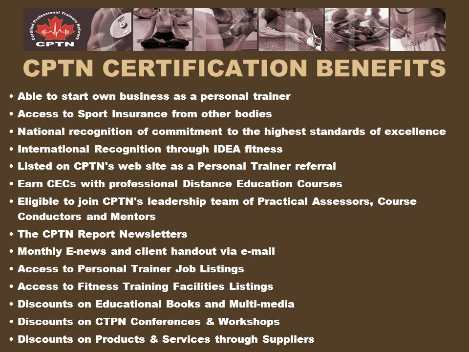 CPTN CERTIFICATION REQUIREMENTS Must be an adult age 18 or older Current CPR (Basic Rescuer) and current Emergency First Aid Theory ExamPassing grade on 120 multiple choice Theory Exam of 75% or higher Practical ExamPassing grade on the Practical Exam of 75% or higher Documentation of a minimum of 20 personal training hours (Complete a Personal Trainer Log) OR a degree/diploma in the physical education/kinesiology field (copies of proof to be submitted to CPTN) Note: Note: Requirements are to be completed within 6 months from exam writing date.
