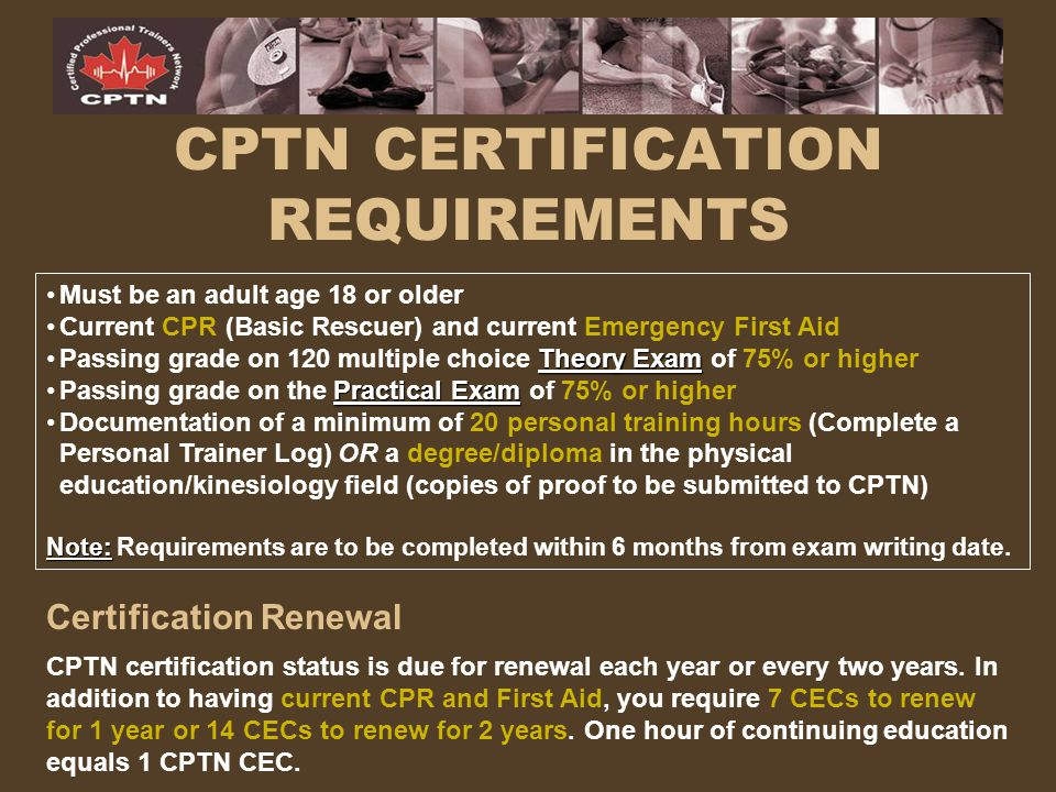 OTHER CPTN CERTIFICATIONS & COURSES POST-REHABILITATION CONDITIONING SPECIALIST PILATES MAT & BALLWORK SPECIALIST YOGA SPECIALIST CPTN/TBI (Tudor Bompa Institute) SPECIALTY CERTIFICATIONS (On-Line) Ice Hockey Conditioning Specialist Certification Junior Athletes Training Specialist Certification Periodization Planning Specialist Certification Strength and Conditioning Expert Certification Website: www.cptn.com www.cptn.com