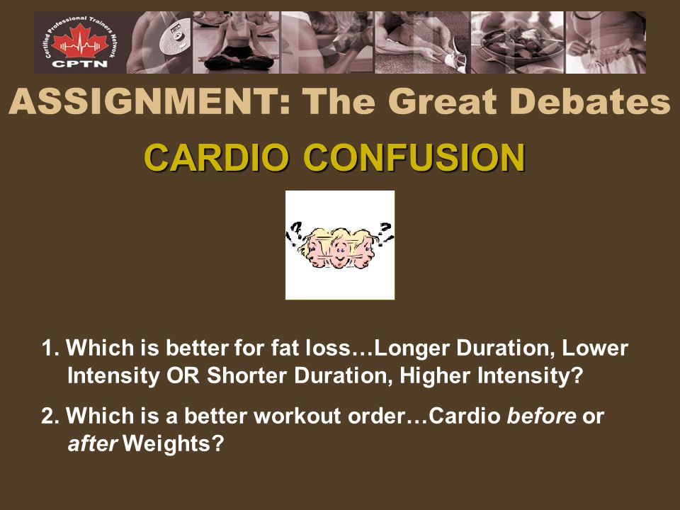 ASSIGNMENT: The Great Debates 1. Which is better for fat loss…Longer Duration, Lower Intensity OR Shorter Duration, Higher Intensity? 2. Which is a be