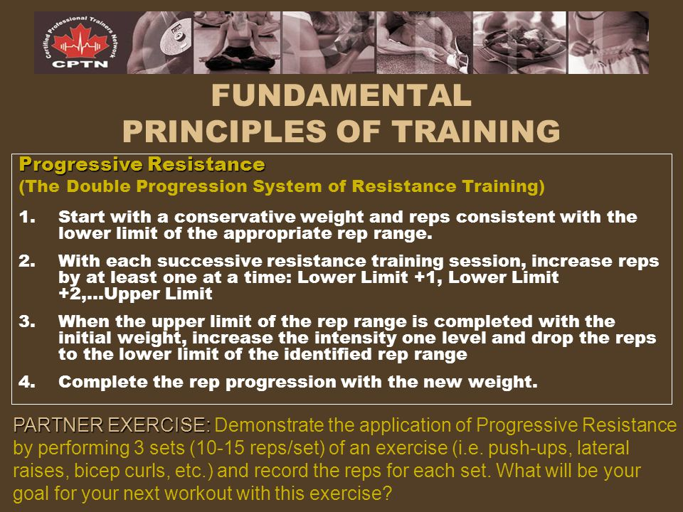 FUNDAMENTAL PRINCIPLES OF TRAINING Progressive Resistance (The Double Progression System of Resistance Training) 1.Start with a conservative weight an