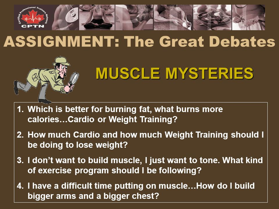 ASSIGNMENT: The Great Debates 1.Which is better for burning fat, what burns more calories…Cardio or Weight Training? 2.How much Cardio and how much We