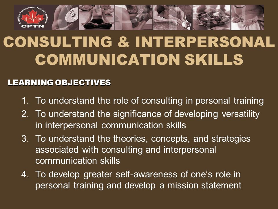 Consulting & Interpersonal Communication Skills Trainers and clients work with each other over time in a consultative fashion which invites equitable input from both trainer and client. –Encouragement from the trainer should be promoting client self sufficiency.