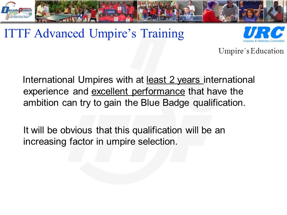 ITTF Advanced Umpire's Training International Umpires with at least 2 years international experience and excellent performance that have the ambition can try to gain the Blue Badge qualification.