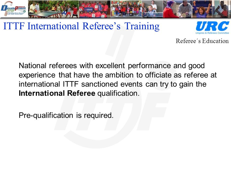 ITTF International Referee's Training National referees with excellent performance and good experience that have the ambition to officiate as referee at international ITTF sanctioned events can try to gain the International Referee qualification.