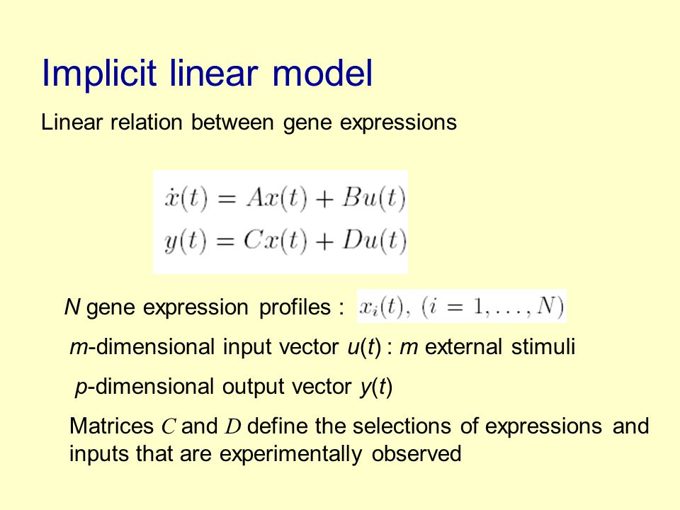 Implicit linear model Linear relation between gene expressions N gene expression profiles : m-dimensional input vector u(t) : m external stimuli p-dimensional output vector y(t) Matrices C and D define the selections of expressions and inputs that are experimentally observed