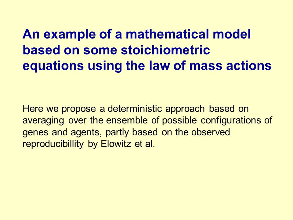 An example of a mathematical model based on some stoichiometric equations using the law of mass actions Here we propose a deterministic approach based on averaging over the ensemble of possible configurations of genes and agents, partly based on the observed reproducibillity by Elowitz et al.