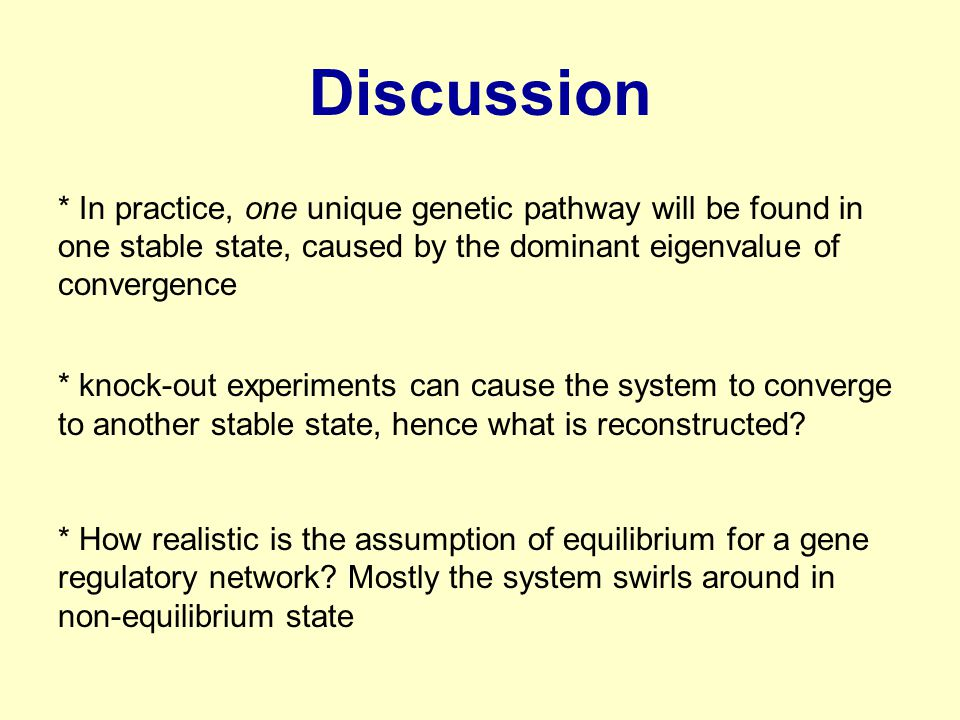 Discussion * In practice, one unique genetic pathway will be found in one stable state, caused by the dominant eigenvalue of convergence * knock-out experiments can cause the system to converge to another stable state, hence what is reconstructed.