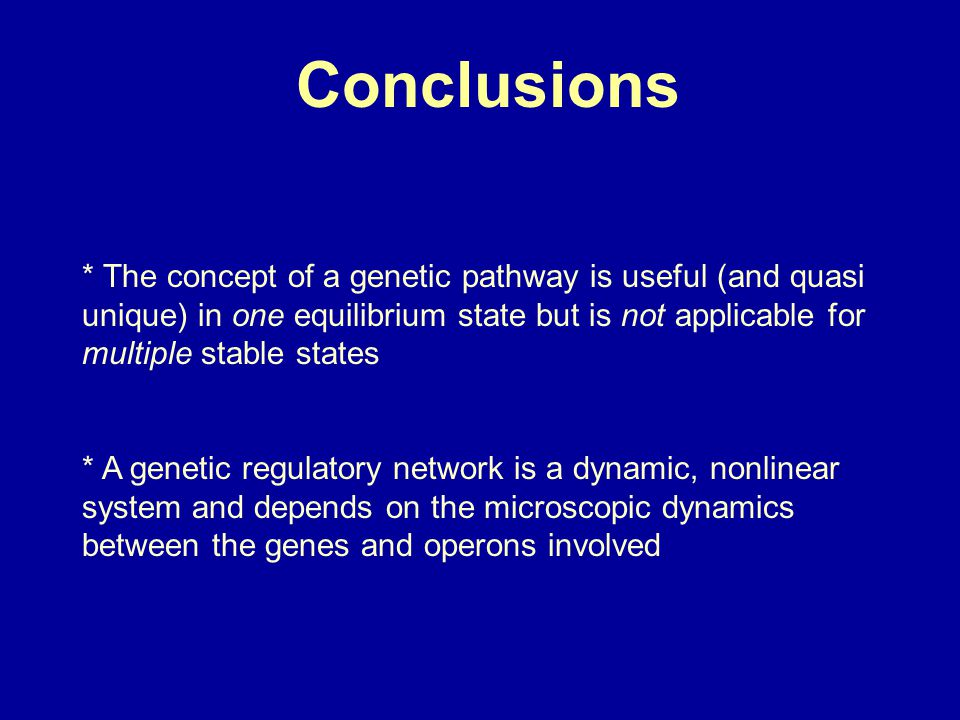Conclusions * The concept of a genetic pathway is useful (and quasi unique) in one equilibrium state but is not applicable for multiple stable states * A genetic regulatory network is a dynamic, nonlinear system and depends on the microscopic dynamics between the genes and operons involved