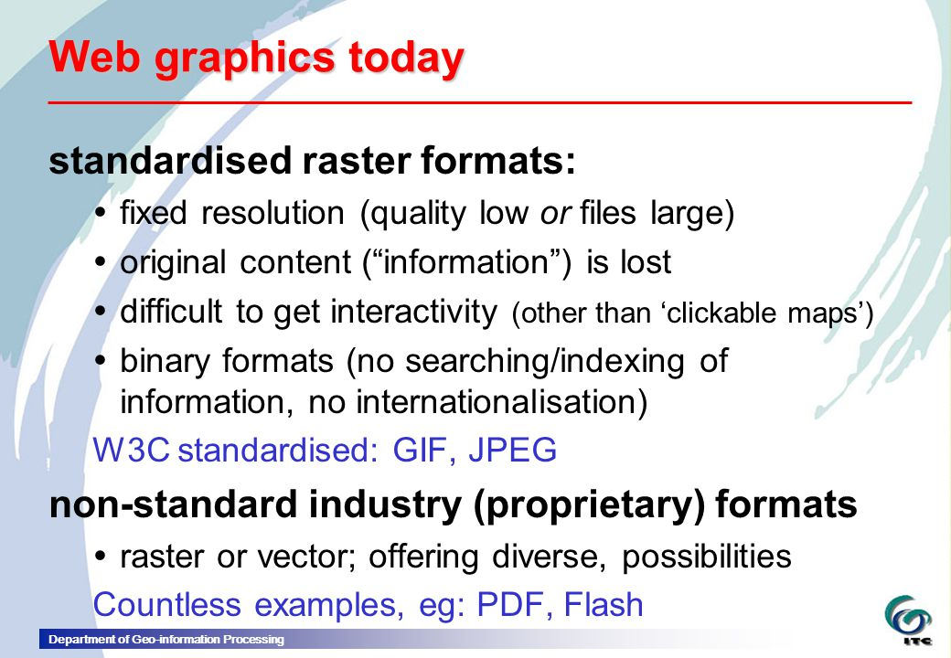 Department of Geo-information Processing Web graphics today standardised raster formats:  fixed resolution (quality low or files large)  original content ( information ) is lost  difficult to get interactivity (other than 'clickable maps')  binary formats (no searching/indexing of information, no internationalisation) W3C standardised: GIF, JPEG non-standard industry (proprietary) formats  raster or vector; offering diverse, possibilities Countless examples, eg: PDF, Flash