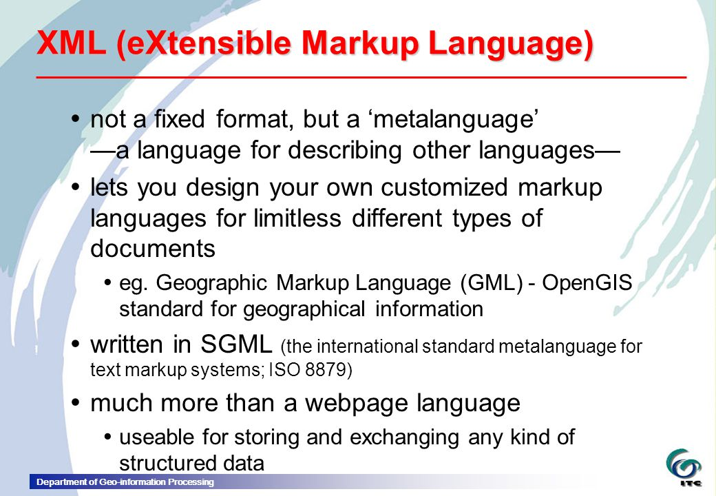 Department of Geo-information Processing XML (eXtensible Markup Language)  not a fixed format, but a 'metalanguage' —a language for describing other languages—  lets you design your own customized markup languages for limitless different types of documents  eg.