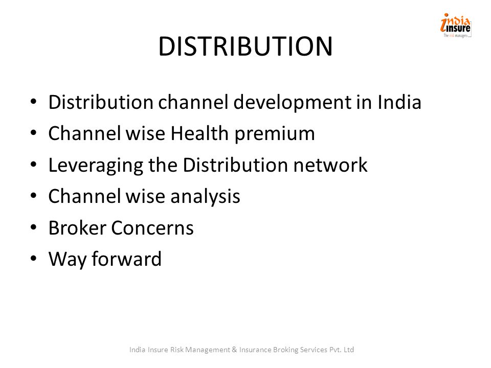 DISTRIBUTION Distribution channel development in India Channel wise Health premium Leveraging the Distribution network Channel wise analysis Broker Concerns Way forward India Insure Risk Management & Insurance Broking Services Pvt.