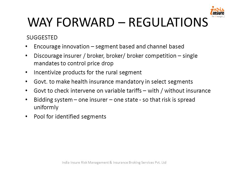 WAY FORWARD – REGULATIONS SUGGESTED Encourage innovation – segment based and channel based Discourage insurer / broker, broker/ broker competition – single mandates to control price drop Incentivize products for the rural segment Govt.