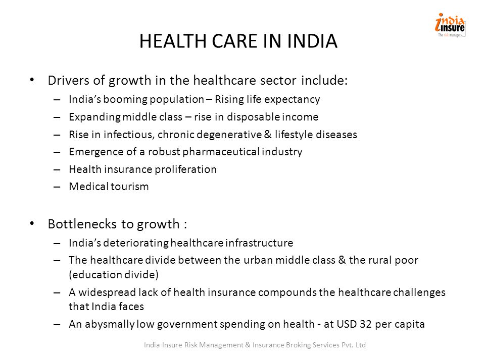 HEALTH CARE IN INDIA Drivers of growth in the healthcare sector include: – India's booming population – Rising life expectancy – Expanding middle class – rise in disposable income – Rise in infectious, chronic degenerative & lifestyle diseases – Emergence of a robust pharmaceutical industry – Health insurance proliferation – Medical tourism Bottlenecks to growth : – India's deteriorating healthcare infrastructure – The healthcare divide between the urban middle class & the rural poor (education divide) – A widespread lack of health insurance compounds the healthcare challenges that India faces – An abysmally low government spending on health - at USD 32 per capita India Insure Risk Management & Insurance Broking Services Pvt.