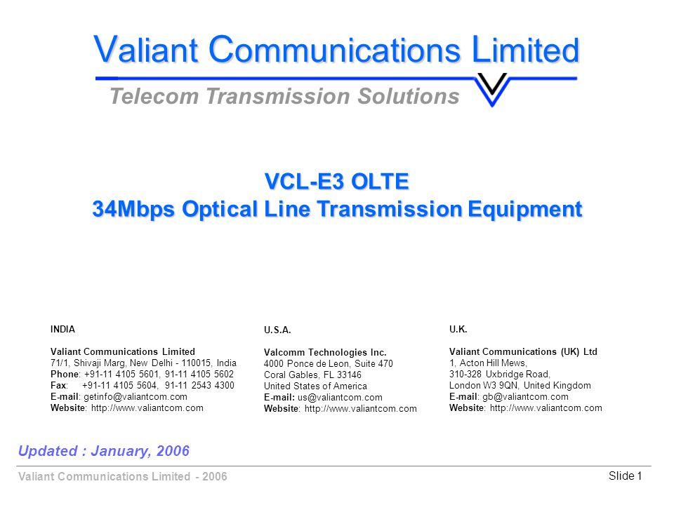 Valiant Communications Limited - 2006Slide 1 Updated : January, 2006 V aliant C ommunications L imited Telecom Transmission Solutions VCL-E3 OLTE 34Mbps Optical Line Transmission Equipment U.K.